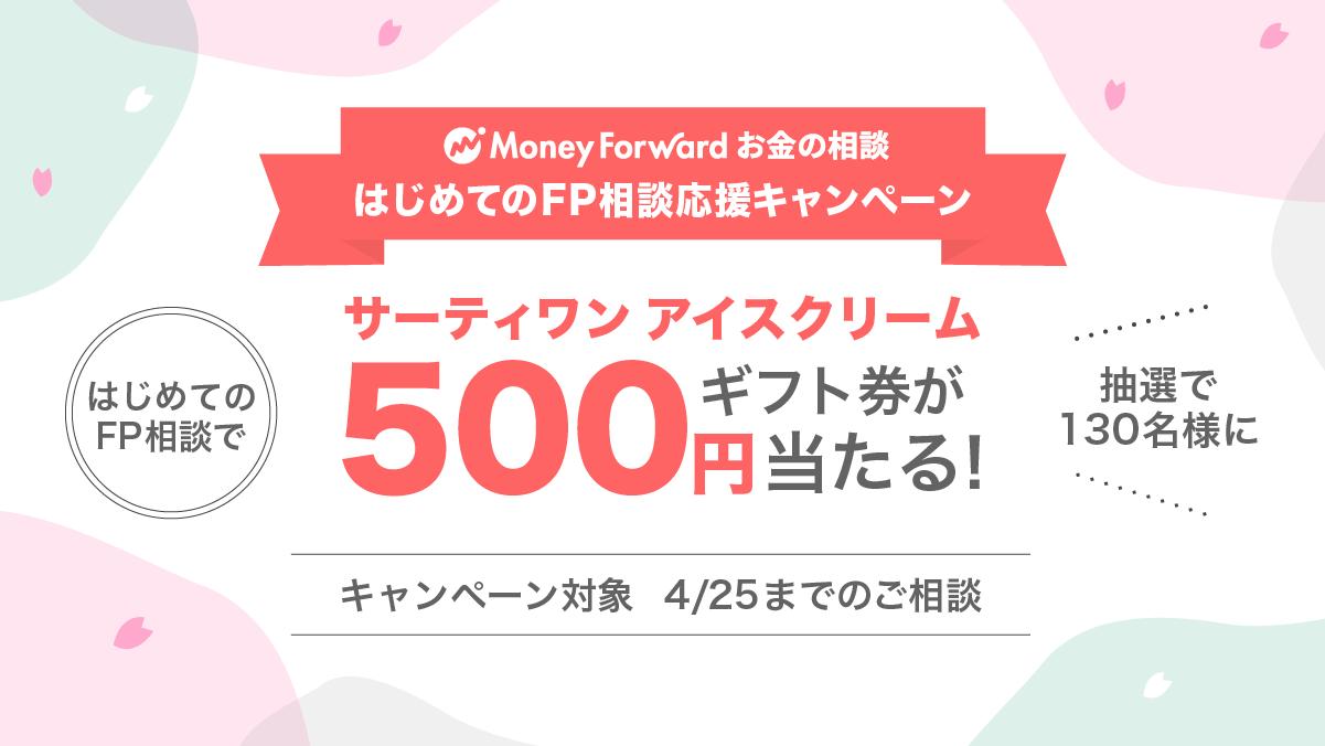はじめてのFP相談応援キャンペーン!3/25-4/25にはじめてお金の相談経由でFP相談すると、抽選で130名様にサーティワン アイスクリーム500円ギフト券当たる!